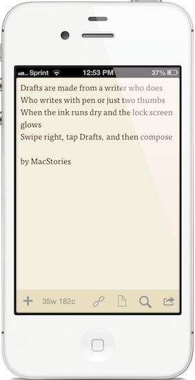 """Drafts are made for a writer who does. Who writes with pen or just two thumbs. When the ink runs dry and the lock screen glows. Swipe right, tap Drafts, and then compose."""
